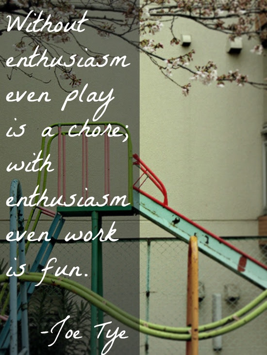 """""""Without enthusiasm even play is a chore; with enthusiasm even work is fun""""      -Joe Tye"""