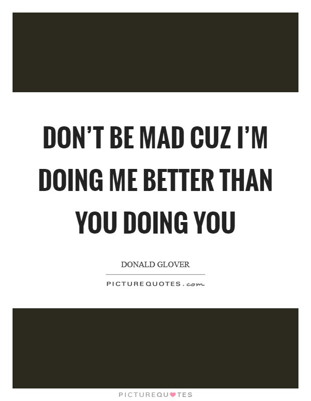 Dont Be Mad Cuz Im Doing Me Better Than You Doing You Picture Quotes