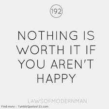 Nothing Is Worth It If You Arent Happy Happiness Quote