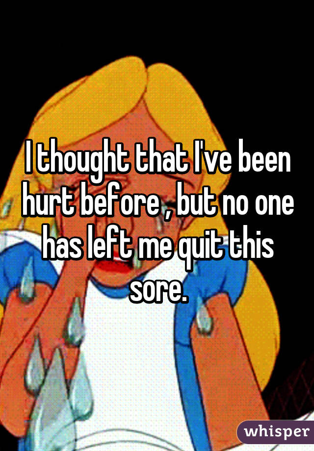 I Thought That Ive Been Hurt Before But No One Has Left Me Quit This