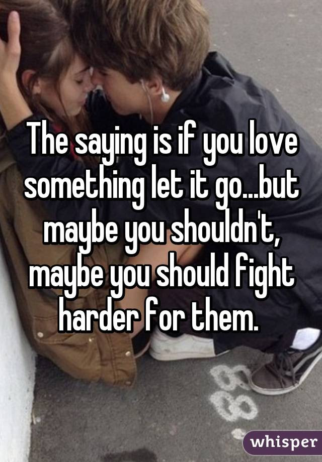 The Saying Is If You Love Something Let It Gobut Maybe You