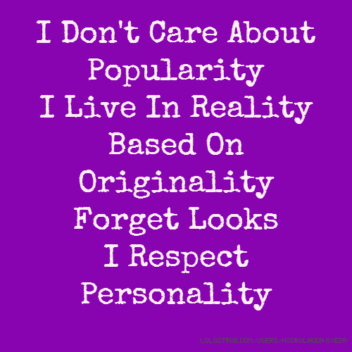 I Dont Care About Popularity I Live In Reality Based On Originality