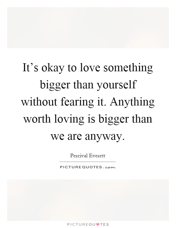 Its Okay To Love Something Bigger Than Yourself Without Fearing