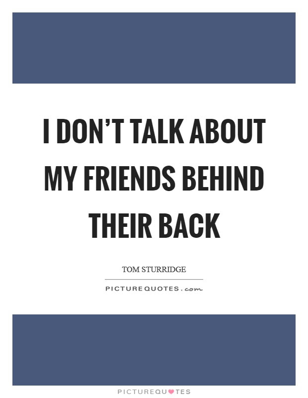 I Dont Talk About My Friends Behind Their Back Picture Quotes
