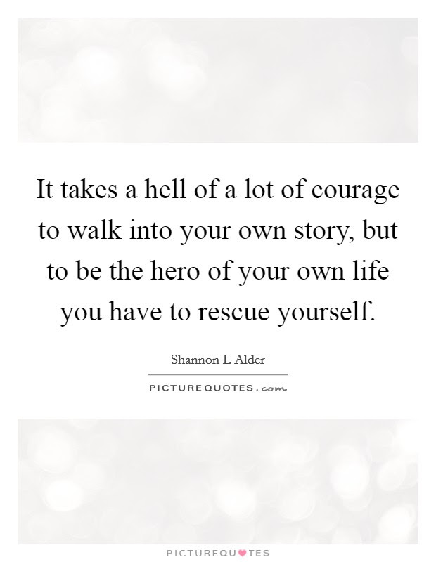It Takes A Hell Of A Lot Of Courage To Walk Into Your Own Story