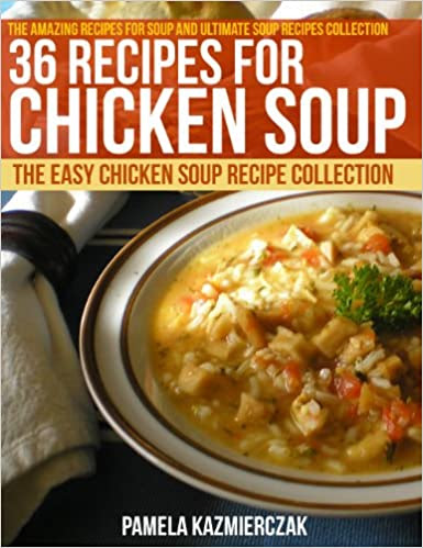 36 Recipes For Chicken Soup - The Easy Chicken Soup Recipe Collection (The Amazing Recipes for Soup and Ultimate Soup Recipes Collection Book 5)