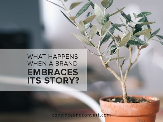 What Happens When a Brand Embraces Its Story? | Convince and Convert: Social Media Strategy and Content Marketing Strategy