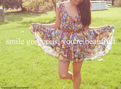 smile gorgeous, you're so so beautiful. and don't let anyone tell you otherwise.