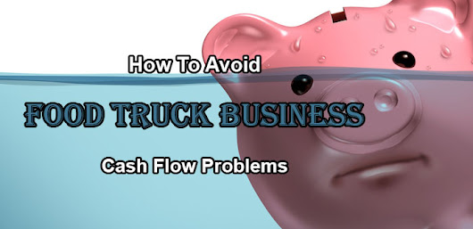How To Avoid Food Truck Business Cash Flow Problems | Mobile Cuisine