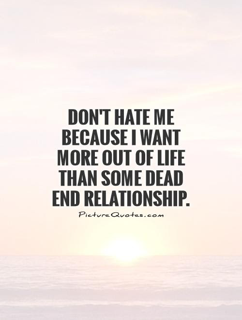 Dont Hate Me Because I Want More Out Of Life Than Some Dead End