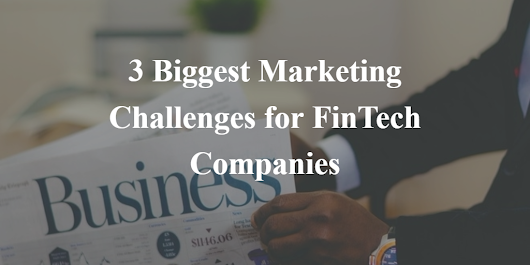 3 Biggest Marketing Challenges for FinTech Companies
