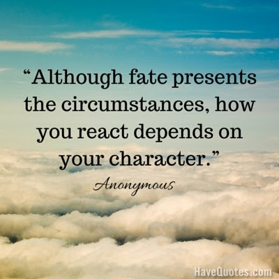 Although Fate Presents The Circumstances How You React Depends On