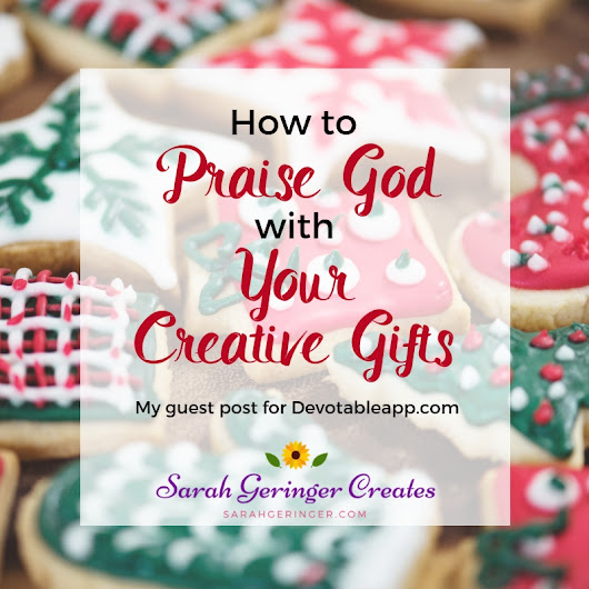 How to Praise God with Your Creative Gifts - Sarah Geringer