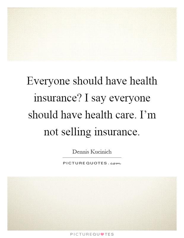 Everyone should have health insurance? I say everyone