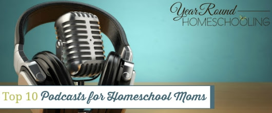 Top 10 Podcasts for Homeschool Moms - Year Round Homeschooling