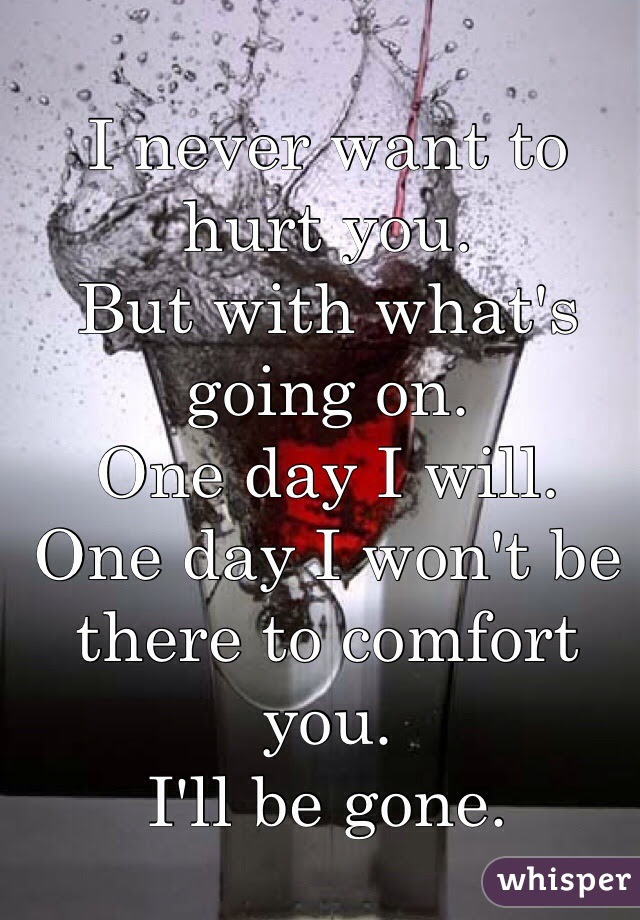 I Never Want To Hurt You But With Whats Going On One Day I Will One