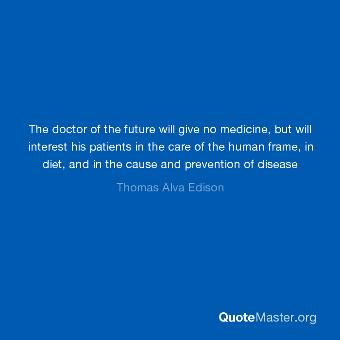 The Doctor Of The Future Will Give No Medicine But Will Interest