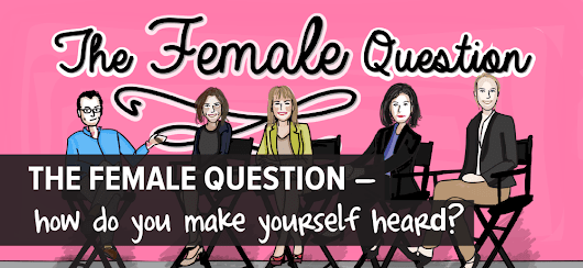 The Female Question — How Do You Make Yourself Heard?