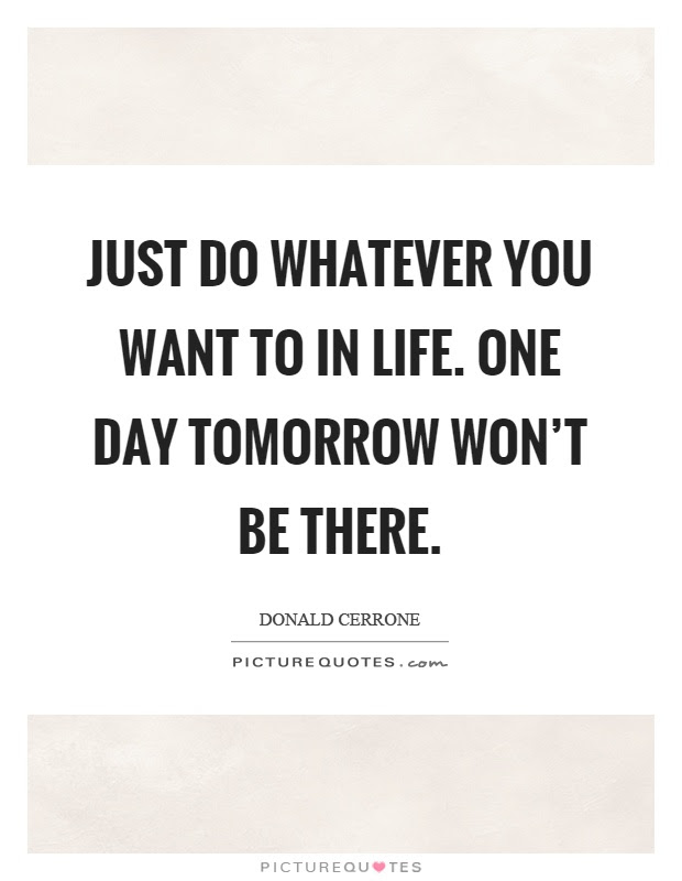 Just Do Whatever You Want To In Life One Day Tomorrow Wont Be