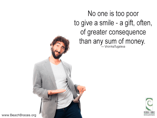 No one is too poor to give a smile - a gift, often, of greater consequence than any sum of money ― VironikaTugaleva - Beach Braces - Orthodontic Specialists | Invisalign | Lingual Braces | Clear Braces | Manhattan Beach CA.