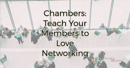 Chambers: Teach Your Members to Love Networking | Chamber Professionals Community