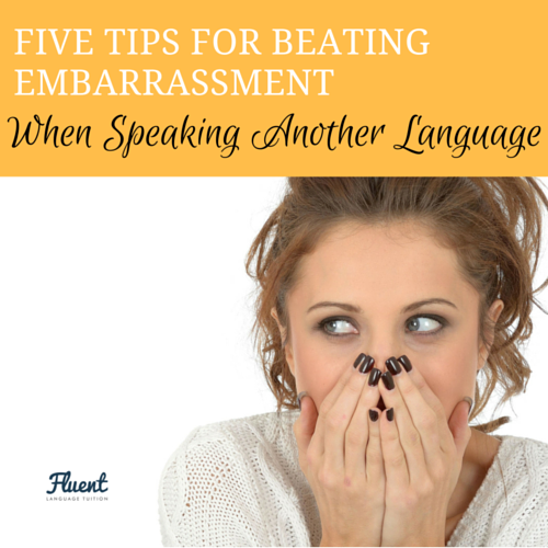Five Tips For Beating Embarrassment When Speaking Another Language