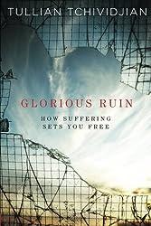 Glorious Ruin: How Suffering Sets You Free, by Tullian Tchividjian