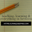 Teaching, Learning, & Everything In Between