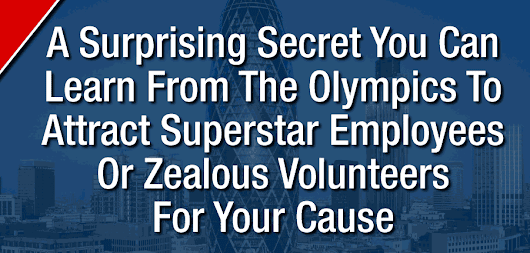 A Surprising Secret You Can Learn From The Olympics To Attract Superstar Employees Or Zealous Volunteers For Your Cause |