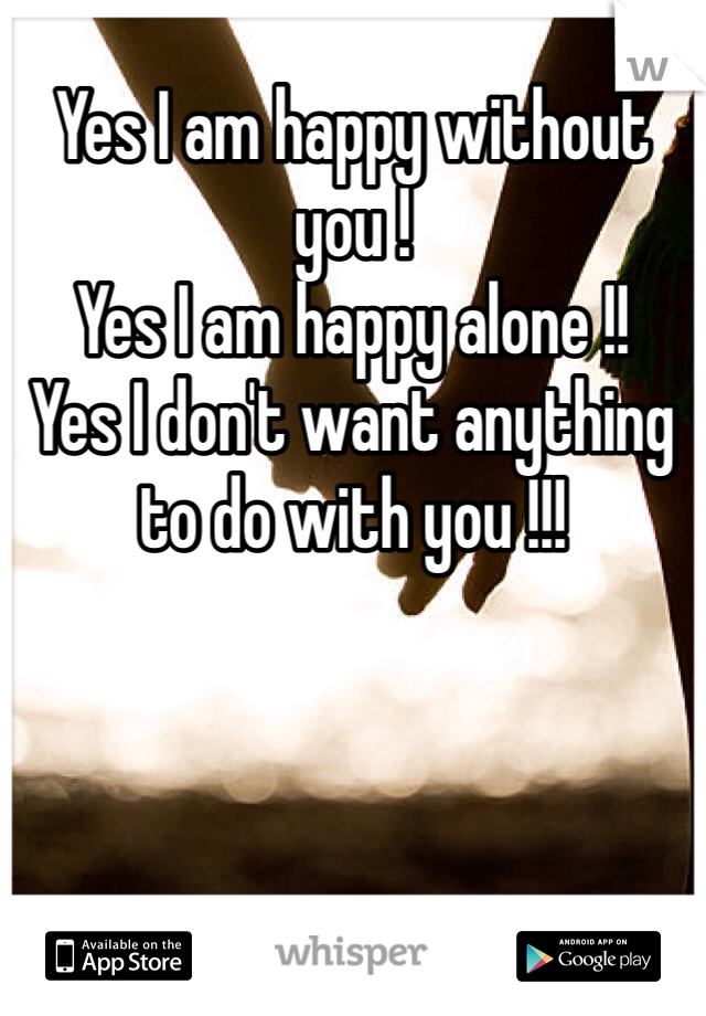Yes I Am Happy Without You Yes I Am Happy Alone Yes I Dont