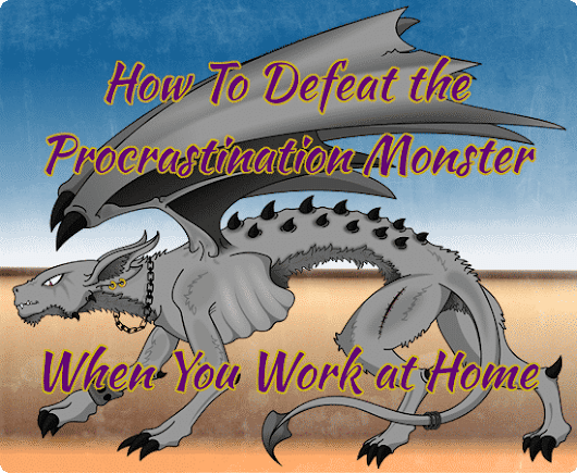 How To Defeat The Procrastination Monster When You Work At Home - Home with the Kids Blog