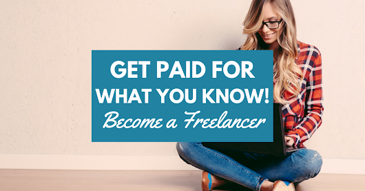 Become a Freelancer & Get Paid for What You Already Know