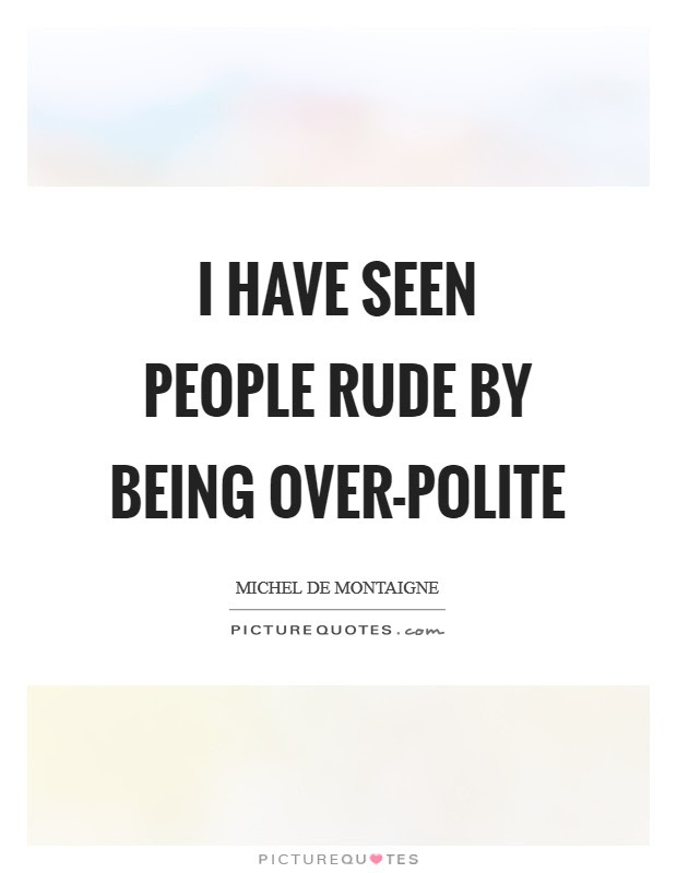 I Have Seen People Rude By Being Over Polite Picture Quotes
