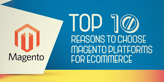 Top 10 Reasons to Choose Magento Platforms for Ecommerce