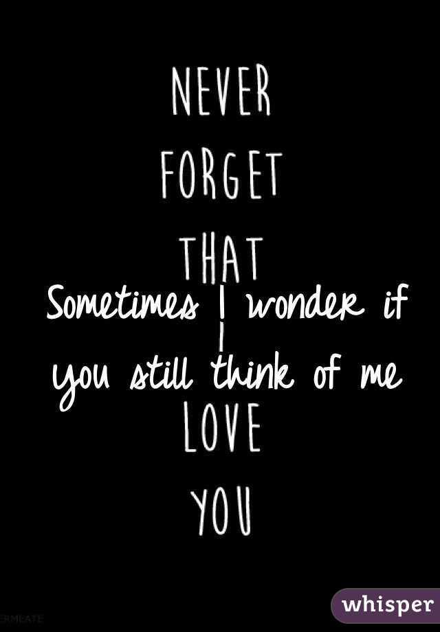 Sometimes I Wonder If You Still Think Of Me