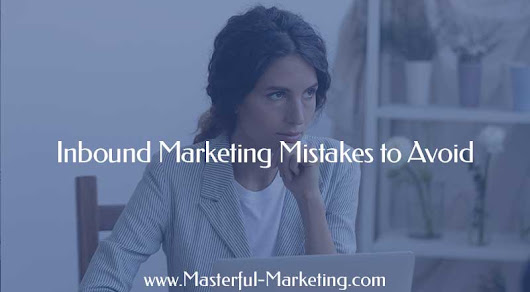 Inbound Marketing Mistakes to Avoid for Small Business Owners