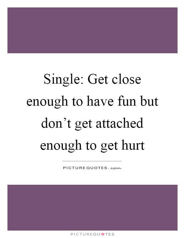 Single Get Close Enough To Have Fun But Dont Get Attached