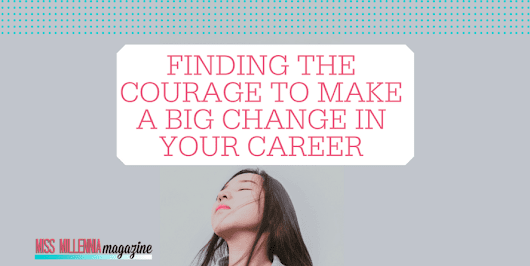 Finding The Courage To Make A Big Change In Your Career