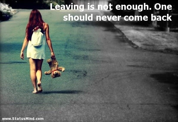 Leaving Is Not Enough One Should Never Come Back Statusmindcom