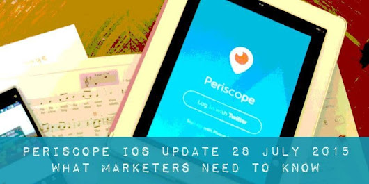 Periscope for business iOS update 28 July 2015 Digital marketing and social media advice to help you build your online visibility, reputation and profits