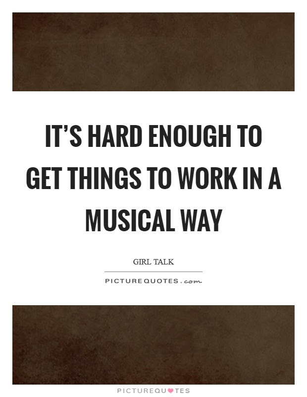 It S Hard Enough To Get Things To Work In A Musical Way Picture Quotes