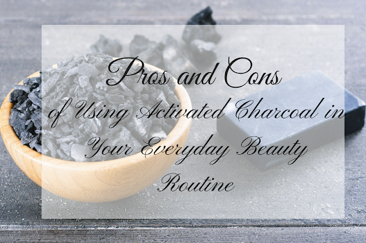 Pros and Cons of Using Activated Charcoal in Your Everyday Beauty Routine - Beauty and Blush