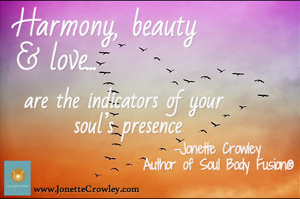 Harmony, beauty & love... / are the indicators of your  soul's presence  / -Jonette Crowley Author of Soul Body Fusion® / www.JonetteCrowley.com