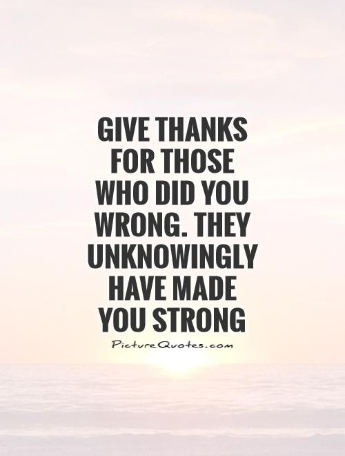 Give Thanks For Those Who Did You Wrong They Unknowingly Have