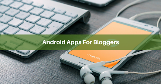The 10 Best Android Apps for Bloggers To Be More Productive