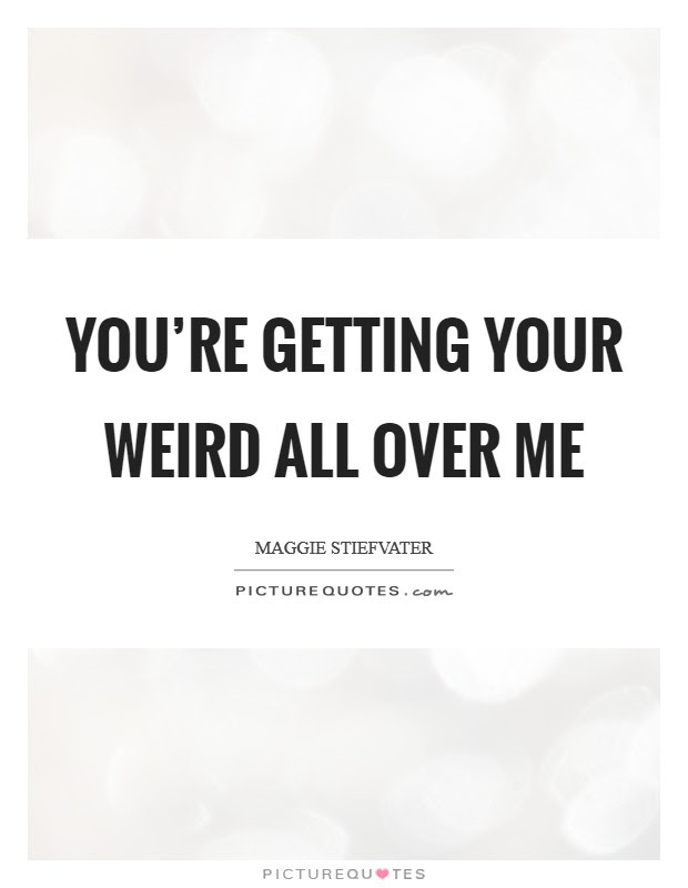 Youre Getting Your Weird All Over Me Picture Quotes