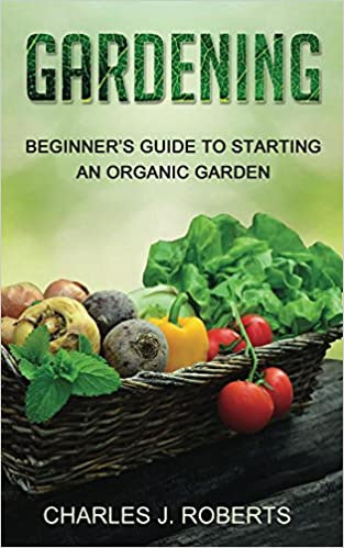 Gardening: Beginner's Guide to Starting an Organic Garden
