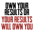 If You Don't Own Your Results, Your Results Will Own You