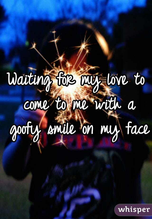 Waiting For My Love To Come To Me With A Goofy Smile On My Face