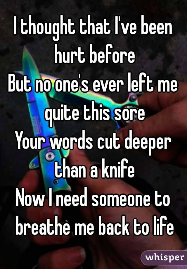I Thought That Ive Been Hurt Before But No Ones Ever Left Me Quite